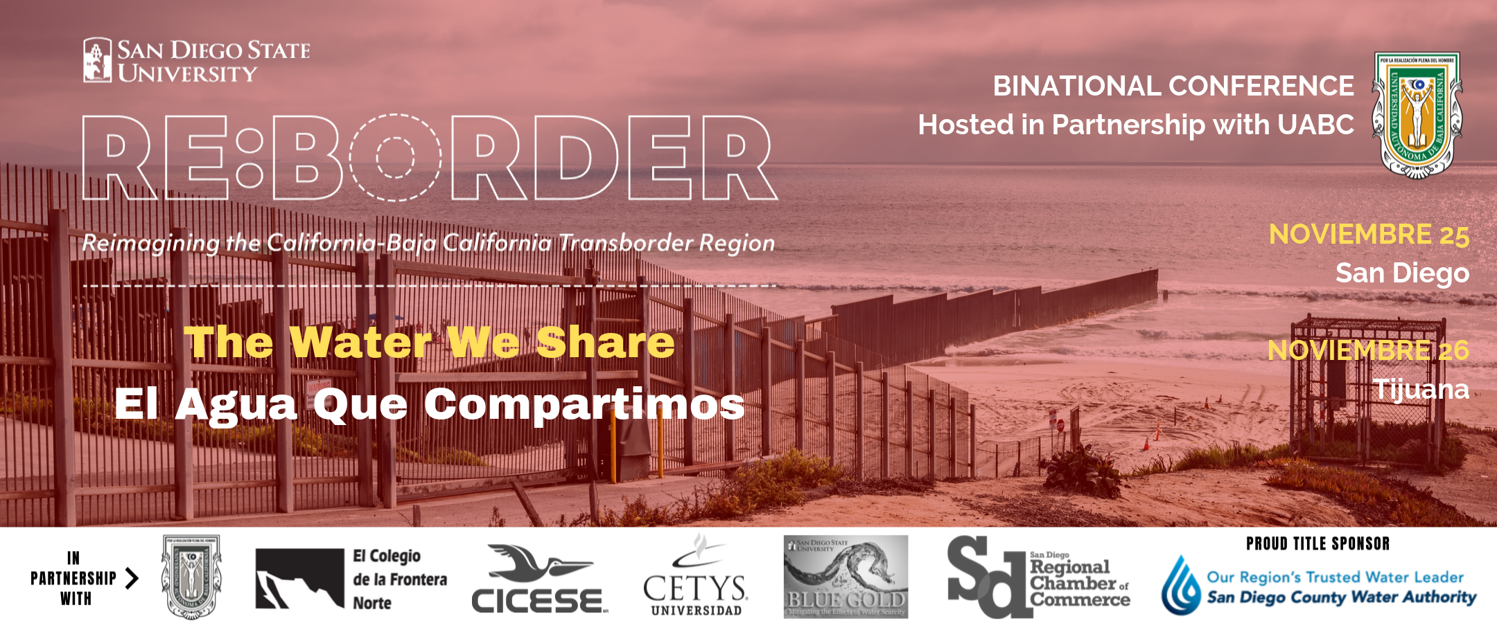 San Diego State University Presents RE:BORDER Conference: reimaging the California-Baja California Transborder Region.   Binational Conference hosted in partnership with UABC. This year's theme is The Water We Share. November 25 at SDSU / November 25th in Tijuana. To register, Text the word Region to56512.   Our Regional Parners include: UABC, El COLEF, CICESE, CETYS, SDSU Blue Gold Group, San Diego Regional Chamber  Title Sponsor:  San Diego's County Water Authority